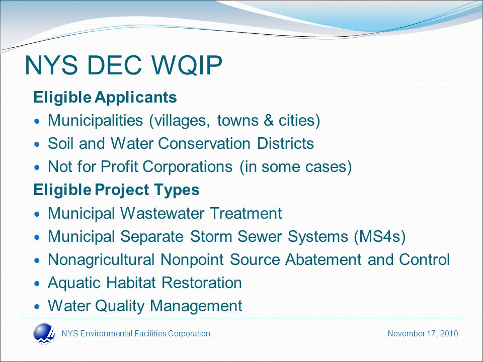 NYS Environmental Facilities Corporation November 17, 2010 NYS DEC WQIP Eligible Applicants Municipalities (villages, towns & cities) Soil and Water Conservation Districts Not for Profit Corporations (in some cases) Eligible Project Types Municipal Wastewater Treatment Municipal Separate Storm Sewer Systems (MS4s) Nonagricultural Nonpoint Source Abatement and Control Aquatic Habitat Restoration Water Quality Management