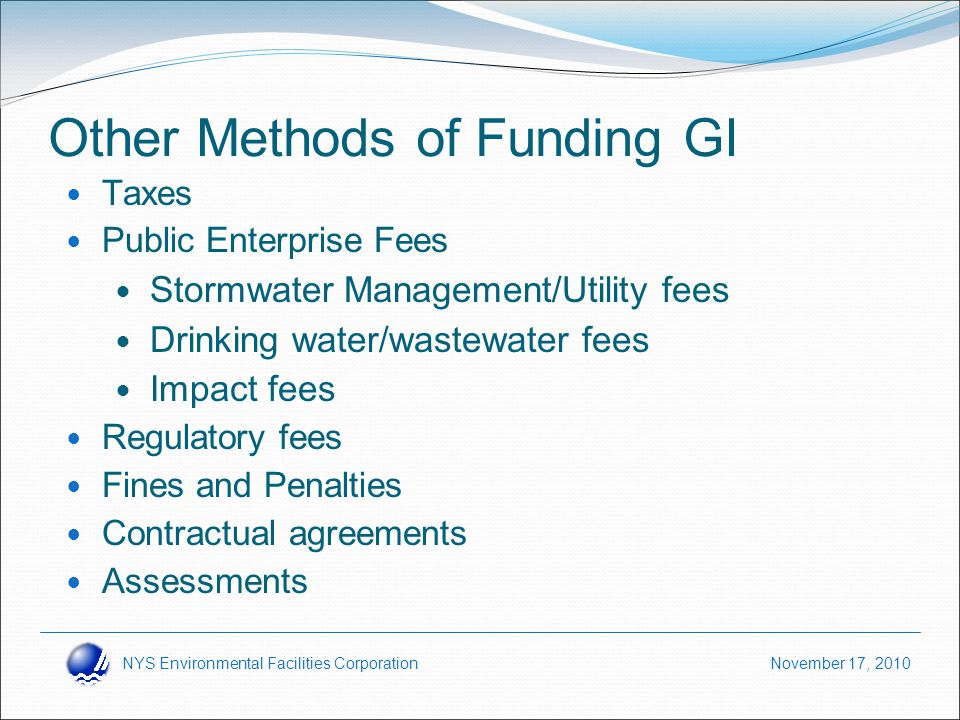 NYS Environmental Facilities Corporation November 17, 2010 Other Methods of Funding GI Taxes Public Enterprise Fees Stormwater Management/Utility fees Drinking water/wastewater fees Impact fees Regulatory fees Fines and Penalties Contractual agreements Assessments