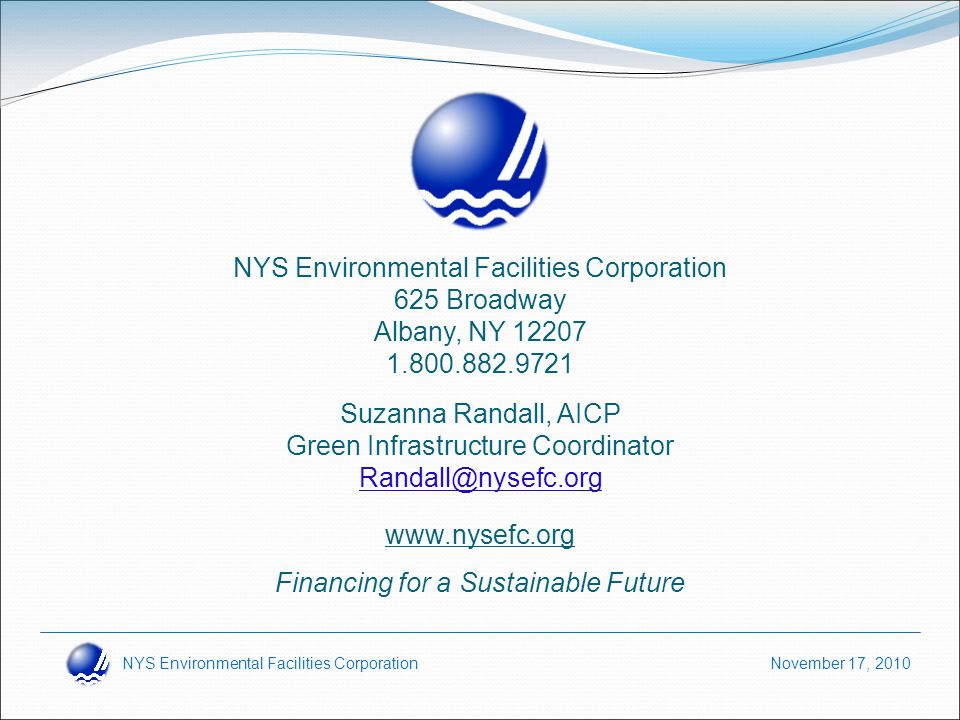 NYS Environmental Facilities Corporation November 17, 2010 www.nysefc.org Financing for a Sustainable Future Suzanna Randall, AICP Green Infrastructure Coordinator Randall@nysefc.org NYS Environmental Facilities Corporation 625 Broadway Albany, NY 12207 1.800.882.9721