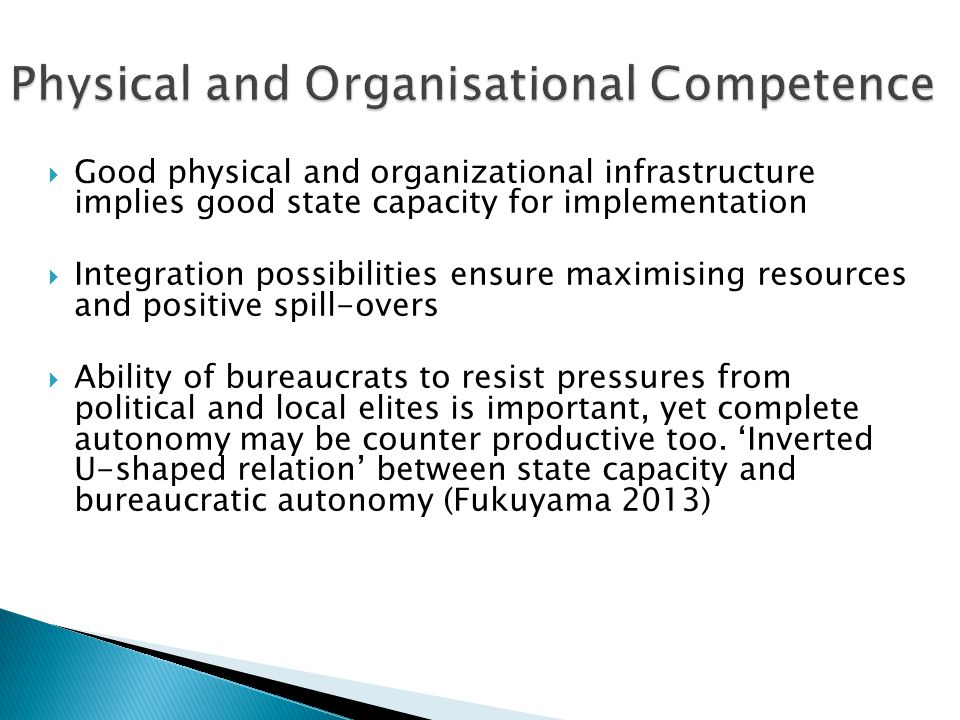  Good physical and organizational infrastructure implies good state capacity for implementation  Integration possibilities ensure maximising resources and positive spill-overs  Ability of bureaucrats to resist pressures from political and local elites is important, yet complete autonomy may be counter productive too.