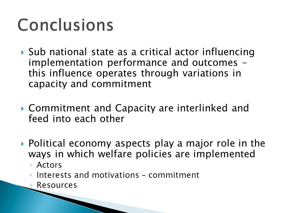  Sub national state as a critical actor influencing implementation performance and outcomes – this influence operates through variations in capacity and commitment  Commitment and Capacity are interlinked and feed into each other  Political economy aspects play a major role in the ways in which welfare policies are implemented ◦ Actors ◦ Interests and motivations – commitment ◦ Resources