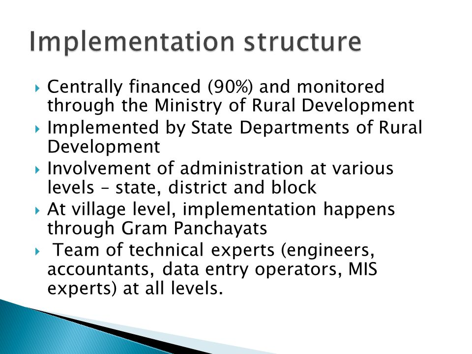  Centrally financed (90%) and monitored through the Ministry of Rural Development  Implemented by State Departments of Rural Development  Involvement of administration at various levels – state, district and block  At village level, implementation happens through Gram Panchayats  Team of technical experts (engineers, accountants, data entry operators, MIS experts) at all levels.