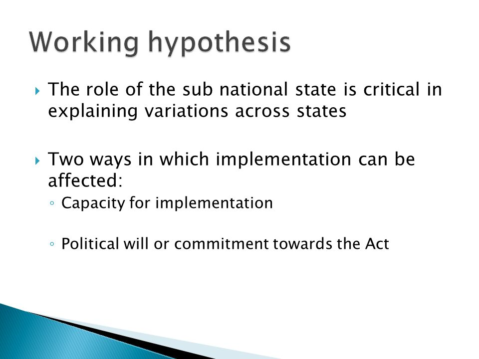  The role of the sub national state is critical in explaining variations across states  Two ways in which implementation can be affected: ◦ Capacity for implementation ◦ Political will or commitment towards the Act