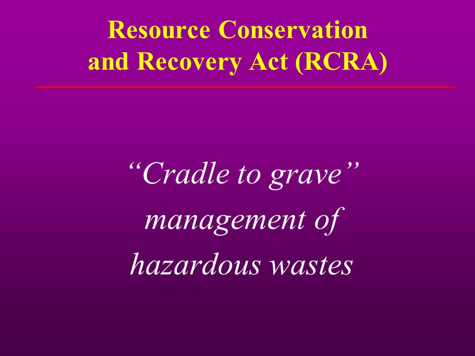 "Resource Conservation and Recovery Act (RCRA) ""Cradle to grave"" management of hazardous wastes"
