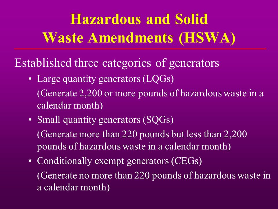 Hazardous and Solid Waste Amendments (HSWA) Established three categories of generators Large quantity generators (LQGs) (Generate 2,200 or more pounds