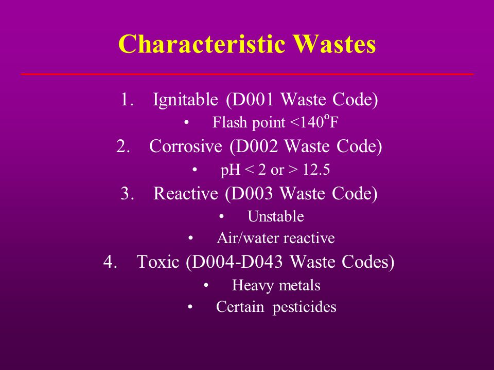 Characteristic Wastes 1.Ignitable (D001 Waste Code) Flash point <140 o F 2.Corrosive (D002 Waste Code) pH 12.5 3.Reactive (D003 Waste Code) Unstable A
