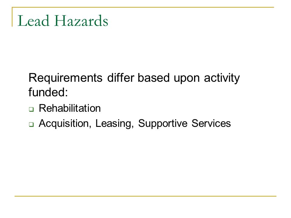 Lead Hazards Requirements differ based upon activity funded:  Rehabilitation  Acquisition, Leasing, Supportive Services