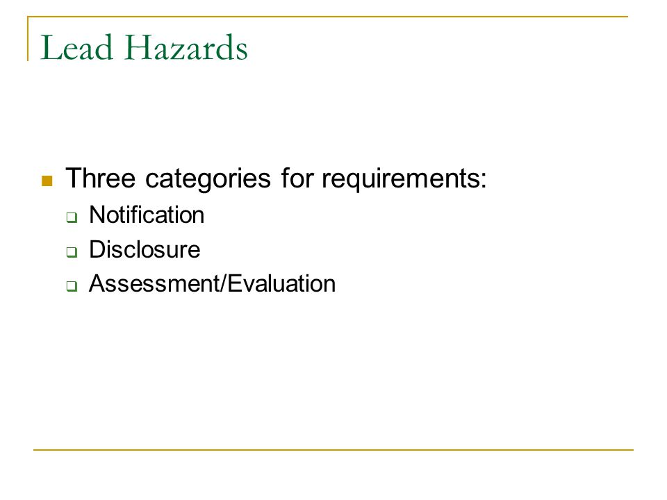 Lead Hazards Three categories for requirements:  Notification  Disclosure  Assessment/Evaluation