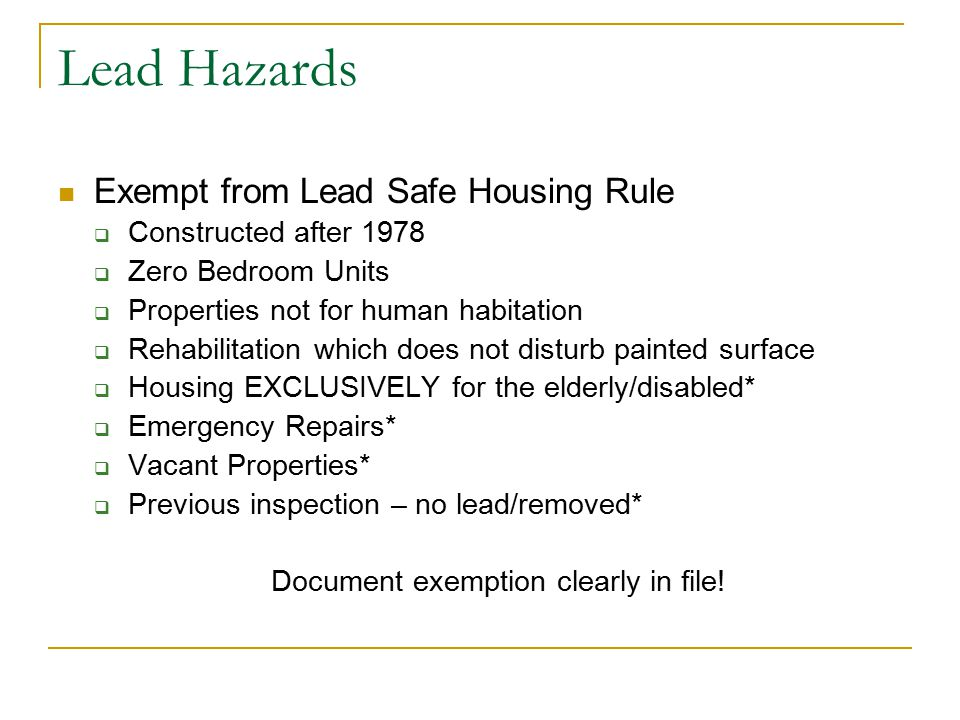 Lead Hazards Exempt from Lead Safe Housing Rule  Constructed after 1978  Zero Bedroom Units  Properties not for human habitation  Rehabilitation which does not disturb painted surface  Housing EXCLUSIVELY for the elderly/disabled*  Emergency Repairs*  Vacant Properties*  Previous inspection – no lead/removed* Document exemption clearly in file!