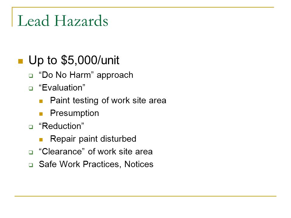 Lead Hazards Up to $5,000/unit  Do No Harm approach  Evaluation Paint testing of work site area Presumption  Reduction Repair paint disturbed  Clearance of work site area  Safe Work Practices, Notices