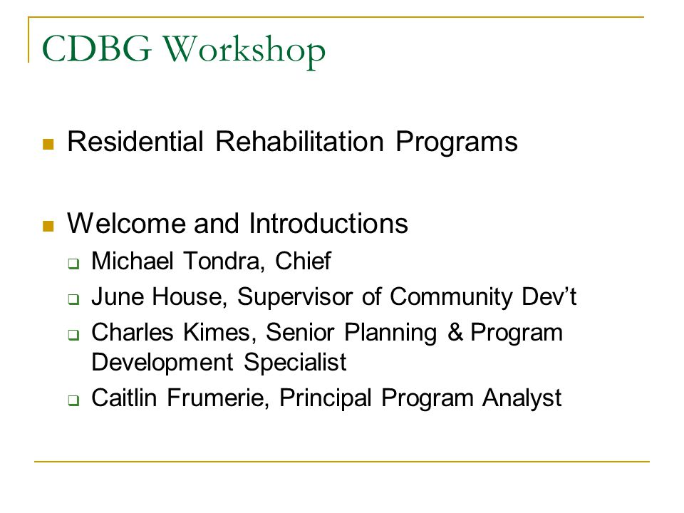 CDBG Workshop Residential Rehabilitation Programs Welcome and Introductions  Michael Tondra, Chief  June House, Supervisor of Community Dev't  Charles Kimes, Senior Planning & Program Development Specialist  Caitlin Frumerie, Principal Program Analyst