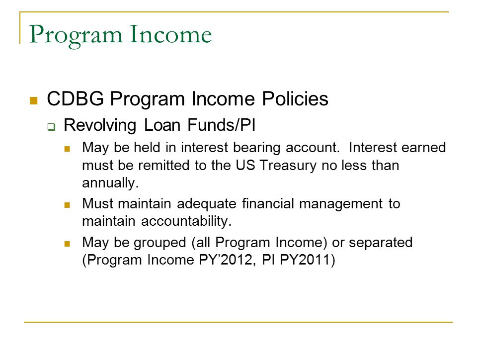 Program Income CDBG Program Income Policies  Revolving Loan Funds/PI May be held in interest bearing account.