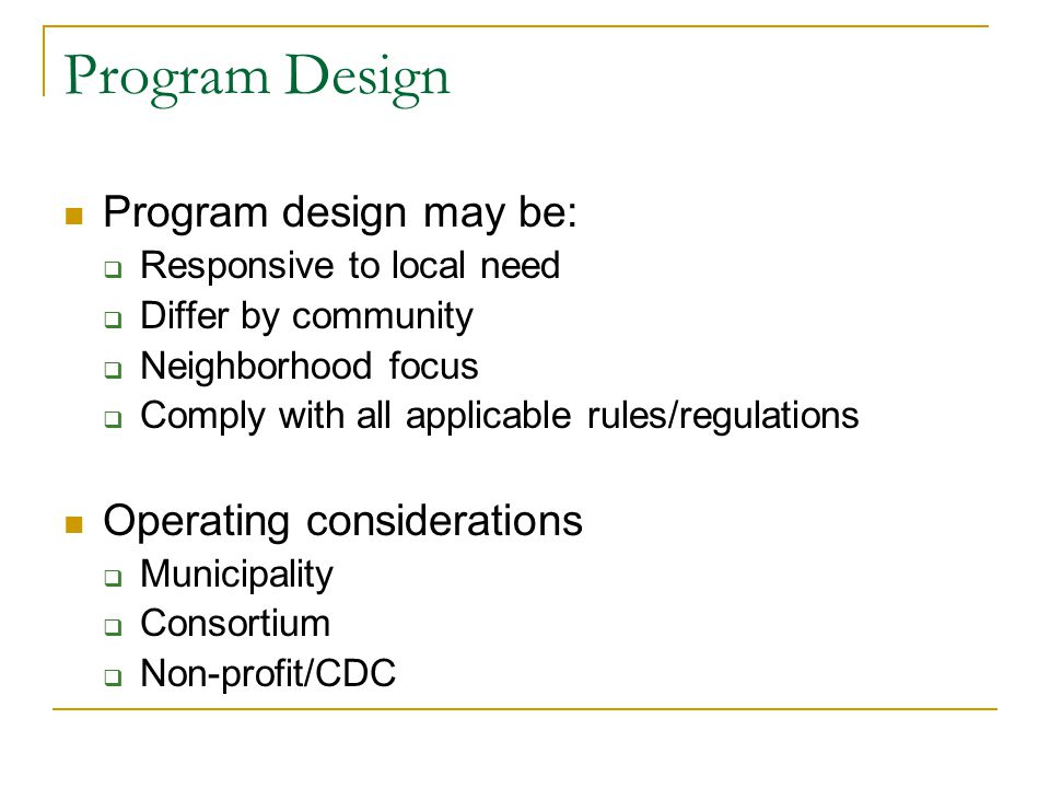 Program Design Program design may be:  Responsive to local need  Differ by community  Neighborhood focus  Comply with all applicable rules/regulations Operating considerations  Municipality  Consortium  Non-profit/CDC