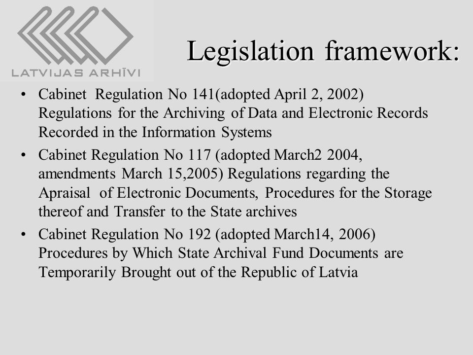 Legislation framework: Cabinet Regulation No 141(adopted April 2, 2002) Regulations for the Archiving of Data and Electronic Records Recorded in the Information Systems Cabinet Regulation No 117 (adopted March2 2004, amendments March 15,2005) Regulations regarding the Apraisal of Electronic Documents, Procedures for the Storage thereof and Transfer to the State archives Cabinet Regulation No 192 (adopted March14, 2006) Procedures by Which State Archival Fund Documents are Temporarily Brought out of the Republic of Latvia