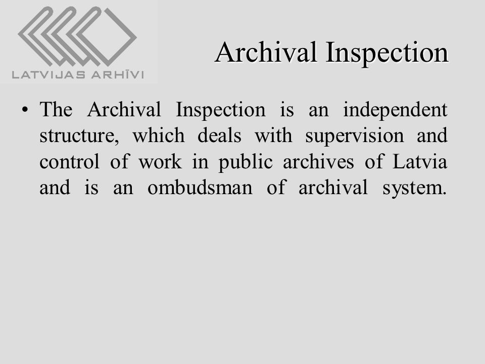Archival Inspection The Archival Inspection is an independent structure, which deals with supervision and control of work in public archives of Latvia and is an ombudsman of archival system.