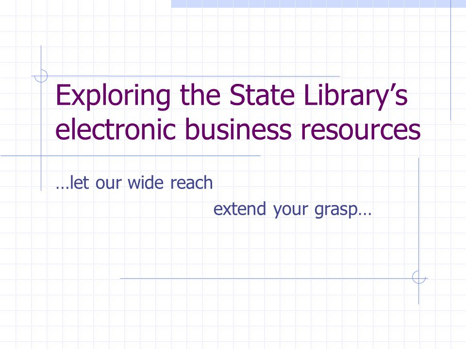 Exploring the State Library's electronic business resources …let our wide reach extend your grasp…