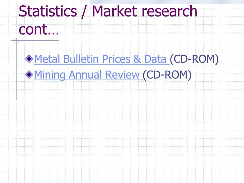 Statistics / Market research cont… Metal Bulletin Prices & Data Metal Bulletin Prices & Data (CD-ROM) Mining Annual Review Mining Annual Review (CD-ROM)