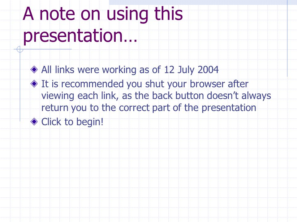 A note on using this presentation… All links were working as of 12 July 2004 It is recommended you shut your browser after viewing each link, as the back button doesn't always return you to the correct part of the presentation Click to begin!