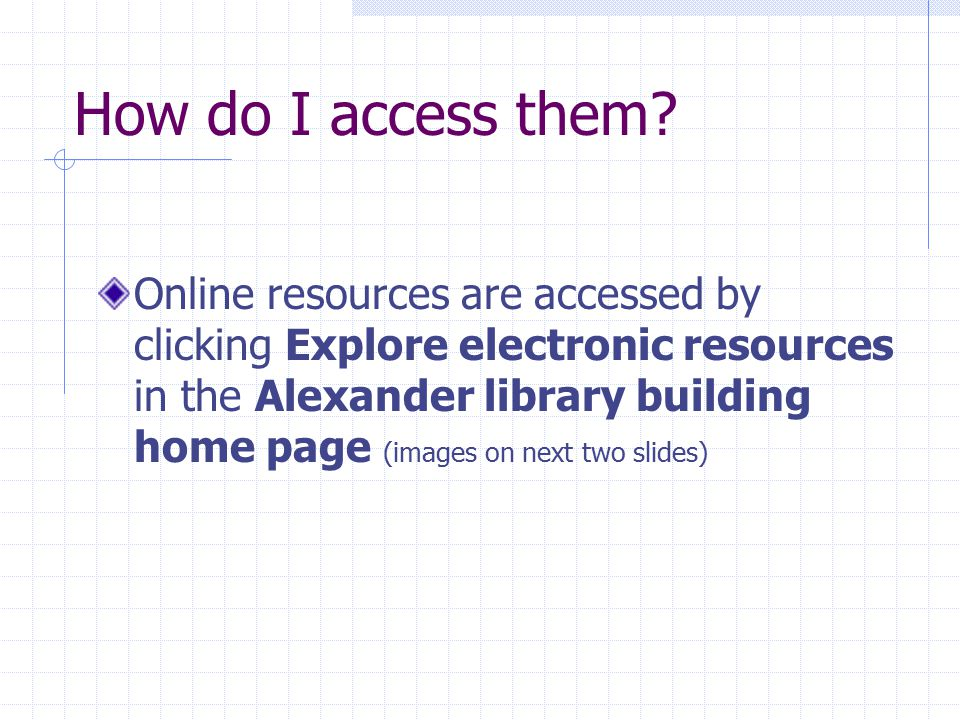 How do I access them? Online resources are accessed by clicking Explore electronic resources in the Alexander library building home page (images on ne