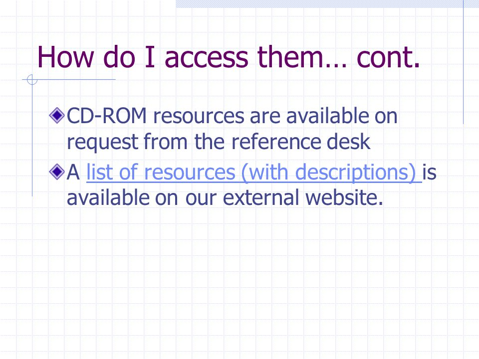 How do I access them… cont. CD-ROM resources are available on request from the reference desk A list of resources (with descriptions) is available on