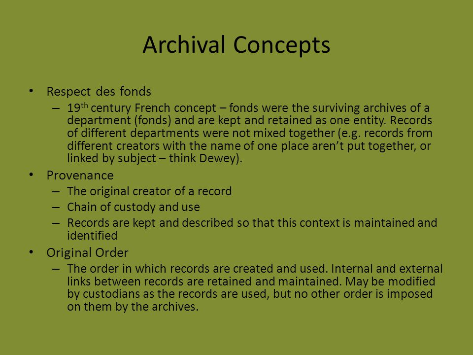 Archival Concepts Respect des fonds – 19 th century French concept – fonds were the surviving archives of a department (fonds) and are kept and retained as one entity.