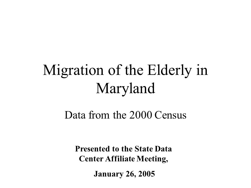 Migration of the Elderly in Maryland Data from the 2000 Census Presented to the State Data Center Affiliate Meeting, January 26, 2005