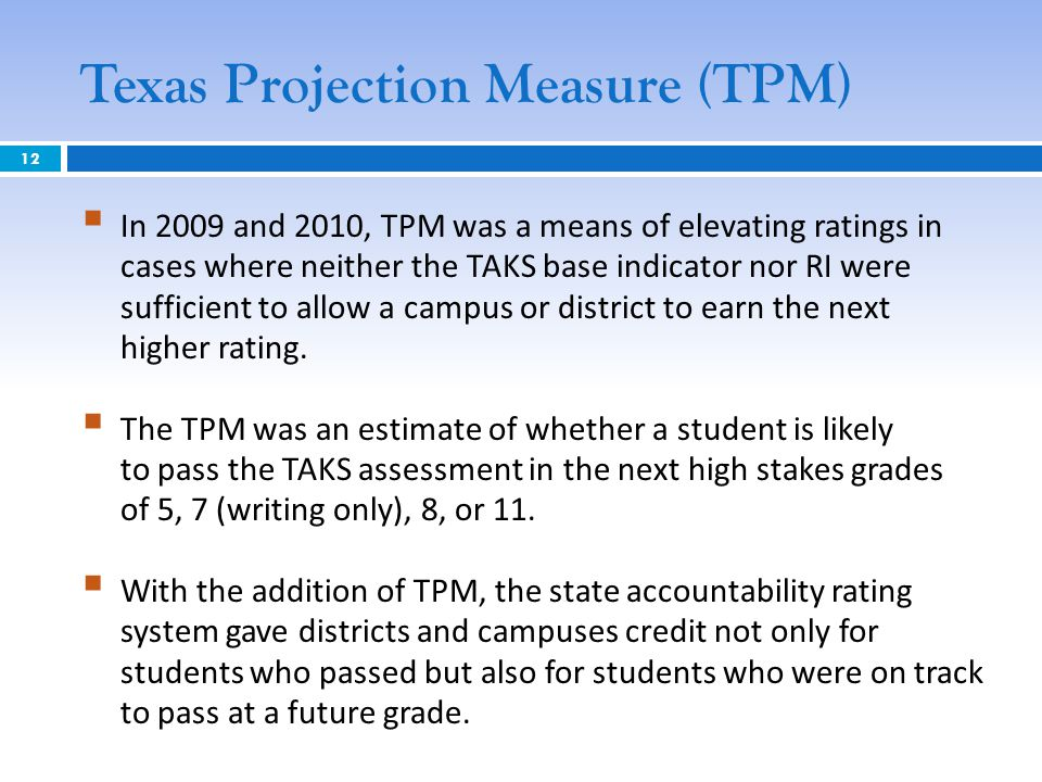 Texas Projection Measure (TPM)  In 2009 and 2010, TPM was a means of elevating ratings in cases where neither the TAKS base indicator nor RI were sufficient to allow a campus or district to earn the next higher rating.