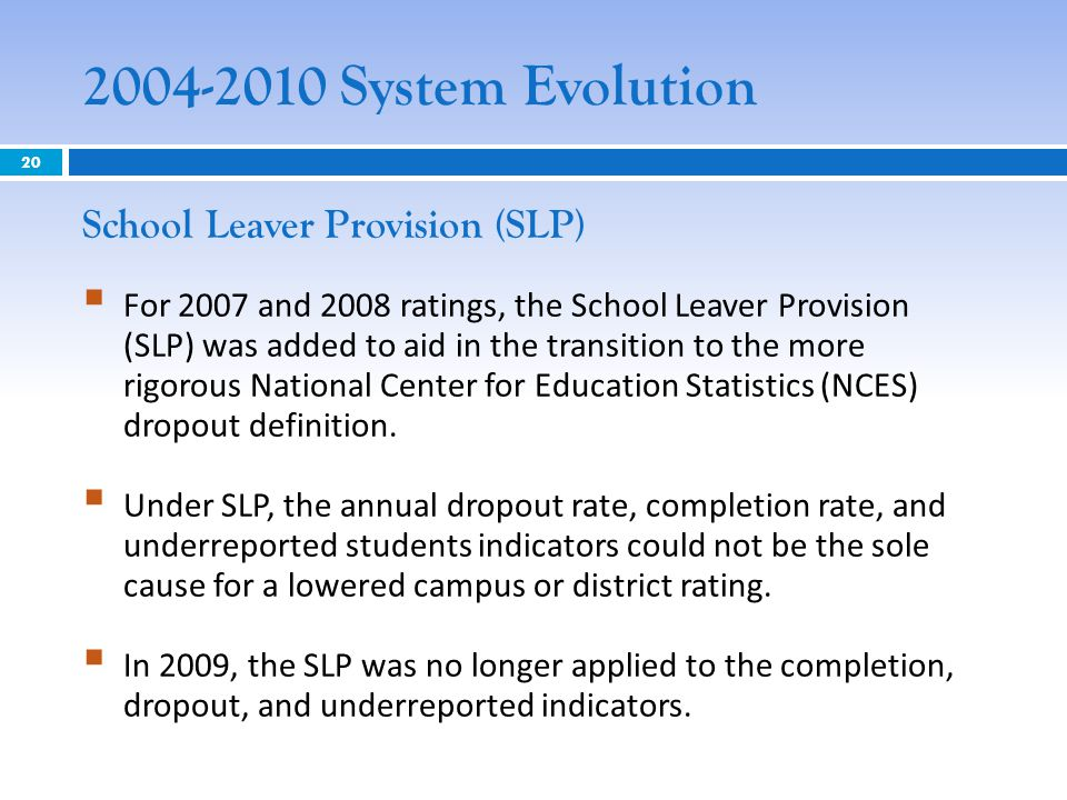 2004-2010 System Evolution School Leaver Provision (SLP)  For 2007 and 2008 ratings, the School Leaver Provision (SLP) was added to aid in the transition to the more rigorous National Center for Education Statistics (NCES) dropout definition.