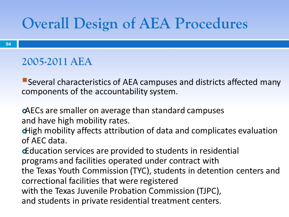Overall Design of AEA Procedures 2005-2011 AEA  Several characteristics of AEA campuses and districts affected many components of the accountability system.