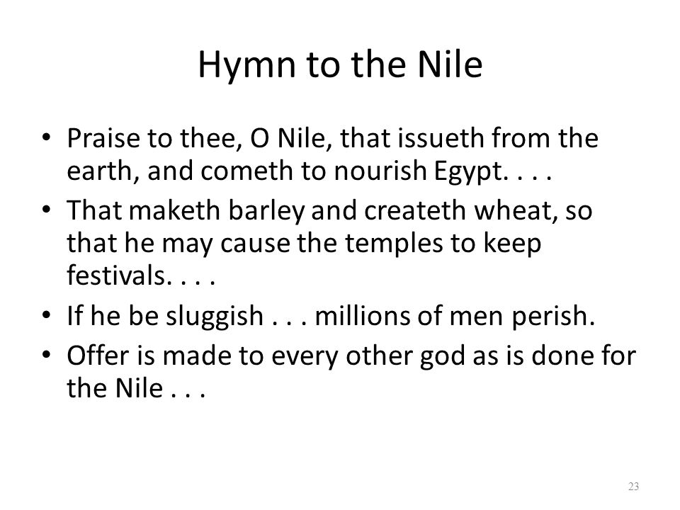 Hymn to the Nile Praise to thee, O Nile, that issueth from the earth, and cometh to nourish Egypt....