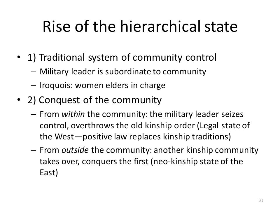 Rise of the hierarchical state 1) Traditional system of community control – Military leader is subordinate to community – Iroquois: women elders in charge 2) Conquest of the community – From within the community: the military leader seizes control, overthrows the old kinship order (Legal state of the West—positive law replaces kinship traditions) – From outside the community: another kinship community takes over, conquers the first (neo-kinship state of the East) 31