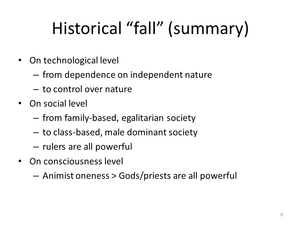 Historical fall (summary) On technological level – from dependence on independent nature – to control over nature On social level – from family-based, egalitarian society – to class-based, male dominant society – rulers are all powerful On consciousness level – Animist oneness > Gods/priests are all powerful 6