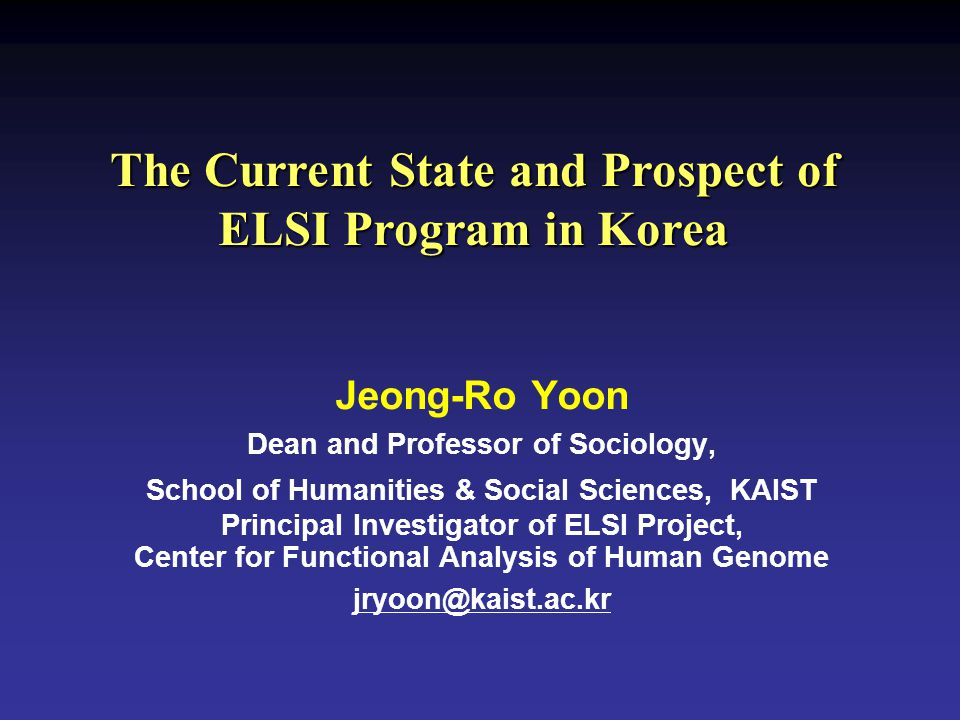The Current State and Prospect of ELSI Program in Korea Jeong-Ro Yoon Dean and Professor of Sociology, School of Humanities & Social Sciences, KAIST P