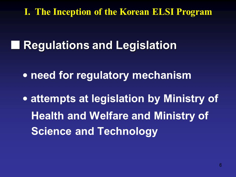 6 Regulations and Legislation Regulations and Legislation need for regulatory mechanism attempts at legislation by Ministry of Health and Welfare and Ministry of Science and Technology I.