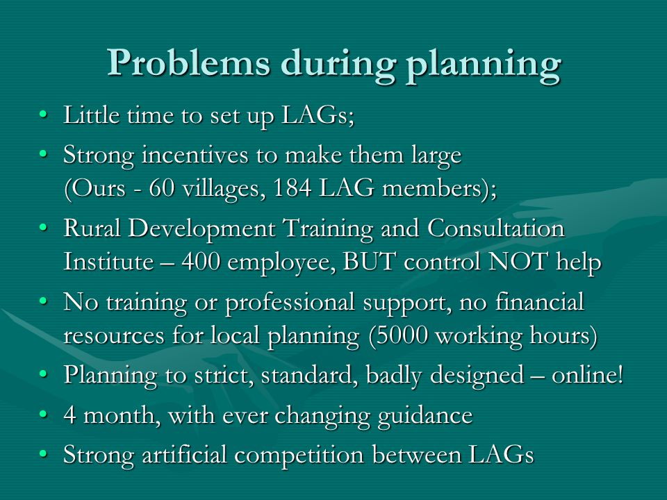 Problems during planning Little time to set up LAGs;Little time to set up LAGs; Strong incentives to make them large (Ours - 60 villages, 184 LAG members);Strong incentives to make them large (Ours - 60 villages, 184 LAG members); Rural Development Training and Consultation Institute – 400 employee, BUT control NOT helpRural Development Training and Consultation Institute – 400 employee, BUT control NOT help No training or professional support, no financial resources for local planning (5000 working hours)No training or professional support, no financial resources for local planning (5000 working hours) Planning to strict, standard, badly designed – online!Planning to strict, standard, badly designed – online.