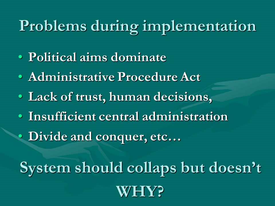 Problems during implementation Political aims dominatePolitical aims dominate Administrative Procedure ActAdministrative Procedure Act Lack of trust, human decisions,Lack of trust, human decisions, Insufficient central administrationInsufficient central administration Divide and conquer, etc…Divide and conquer, etc… System should collaps but doesn't WHY