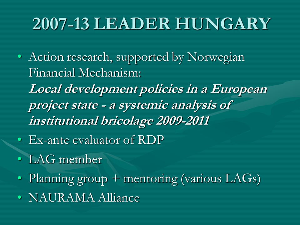 2007-13 LEADER HUNGARY Action research, supported by Norwegian Financial Mechanism: Local development policies in a European project state - a systemic analysis of institutional bricolage 2009-2011Action research, supported by Norwegian Financial Mechanism: Local development policies in a European project state - a systemic analysis of institutional bricolage 2009-2011 Ex-ante evaluator of RDPEx-ante evaluator of RDP LAG memberLAG member Planning group + mentoring (various LAGs)Planning group + mentoring (various LAGs) NAURAMA AllianceNAURAMA Alliance