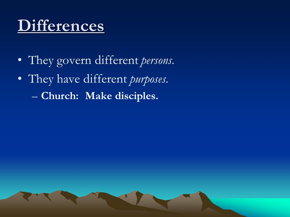 Differences They govern different persons. They have different purposes. –Church: Make disciples.