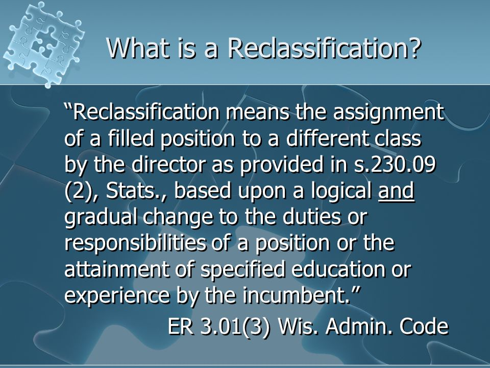 "What is a Reclassification? ""Reclassification means the assignment of a filled position to a different class by the director as provided in s.230.09 ("