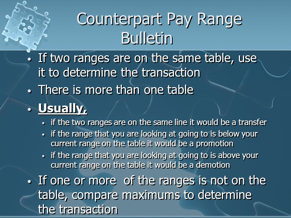 Counterpart Pay Range Bulletin If two ranges are on the same table, use it to determine the transaction There is more than one table Usually, if the two ranges are on the same line it would be a transfer if the range that you are looking at going to is below your current range on the table it would be a promotion if the range that you are looking at going to is above your current range on the table it would be a demotion If one or more of the ranges is not on the table, compare maximums to determine the transaction If two ranges are on the same table, use it to determine the transaction There is more than one table Usually, if the two ranges are on the same line it would be a transfer if the range that you are looking at going to is below your current range on the table it would be a promotion if the range that you are looking at going to is above your current range on the table it would be a demotion If one or more of the ranges is not on the table, compare maximums to determine the transaction