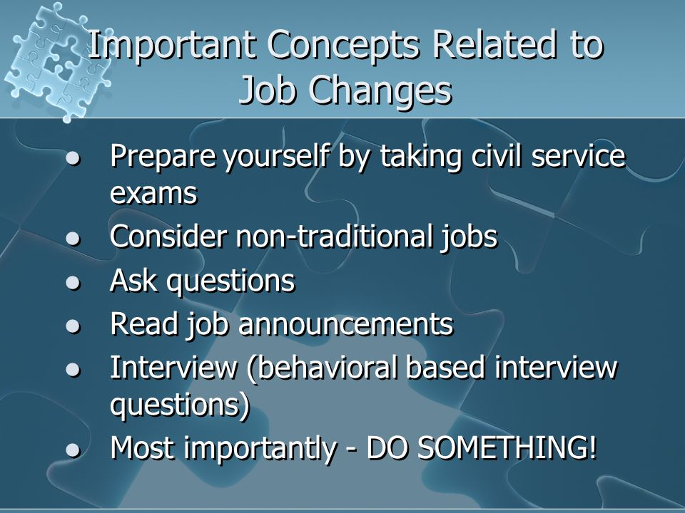 Important Concepts Related to Job Changes Prepare yourself by taking civil service exams Consider non-traditional jobs Ask questions Read job announce