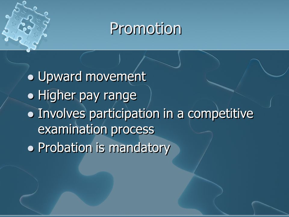 Promotion Upward movement Higher pay range Involves participation in a competitive examination process Probation is mandatory Upward movement Higher p
