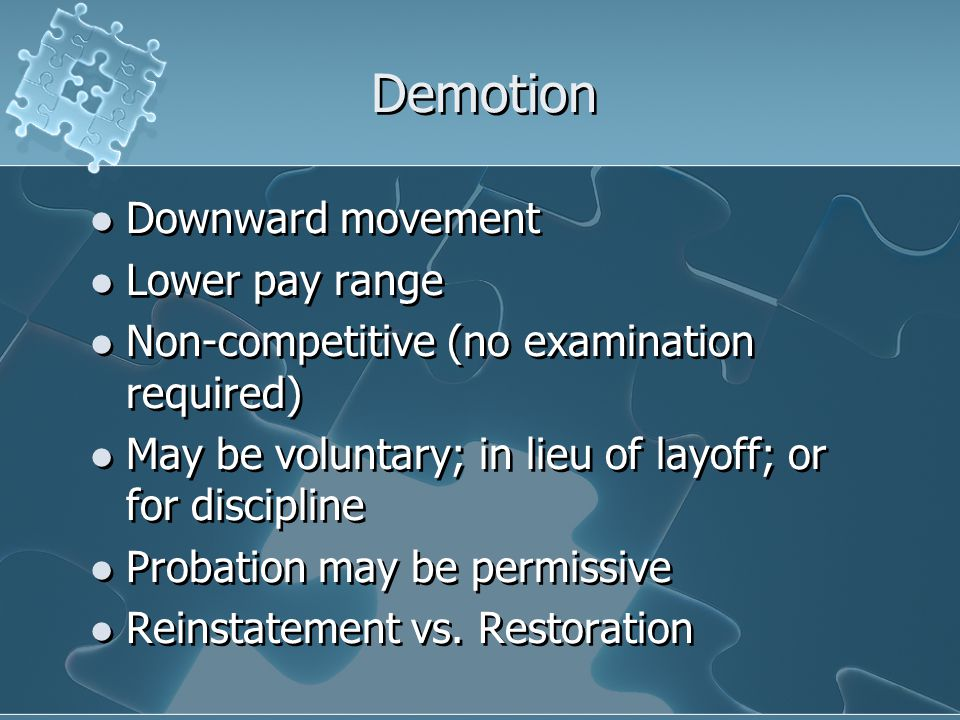 Demotion Downward movement Lower pay range Non-competitive (no examination required) May be voluntary; in lieu of layoff; or for discipline Probation
