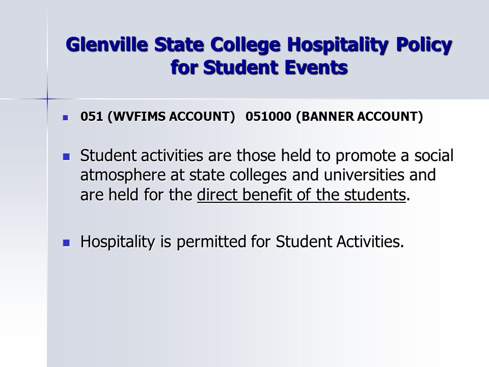Glenville State College Hospitality Policy for Student Events 051 (WVFIMS ACCOUNT) (BANNER ACCOUNT) 051 (WVFIMS ACCOUNT) (BANNER ACCOUNT) Student activities are those held to promote a social atmosphere at state colleges and universities and are held for the direct benefit of the students.
