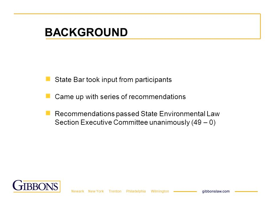 Newark New York Trenton Philadelphia Wilmington BACKGROUND State Bar took input from participants Came up with series of recommendations Recommendations passed State Environmental Law Section Executive Committee unanimously (49 – 0)