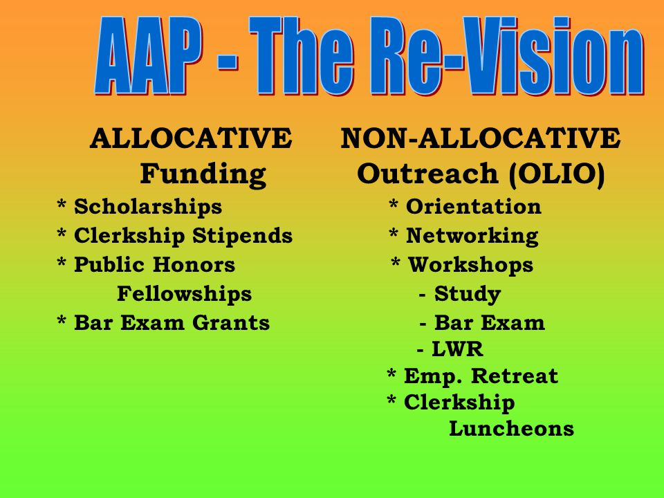 ALLOCATIVE NON-ALLOCATIVE Funding Outreach (OLIO) * Scholarships* Orientation * Clerkship Stipends* Networking * Public Honors * Workshops Fellowships - Study * Bar Exam Grants - Bar Exam - LWR * Emp.