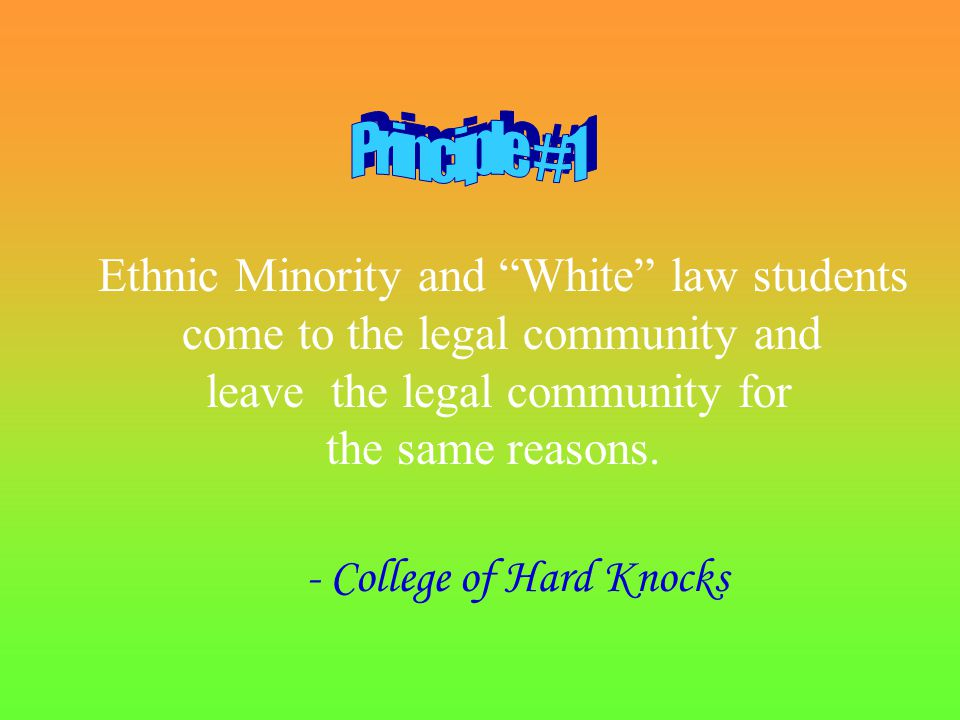 - College of Hard Knocks Ethnic Minority and White law students come to the legal community and leave the legal community for the same reasons.