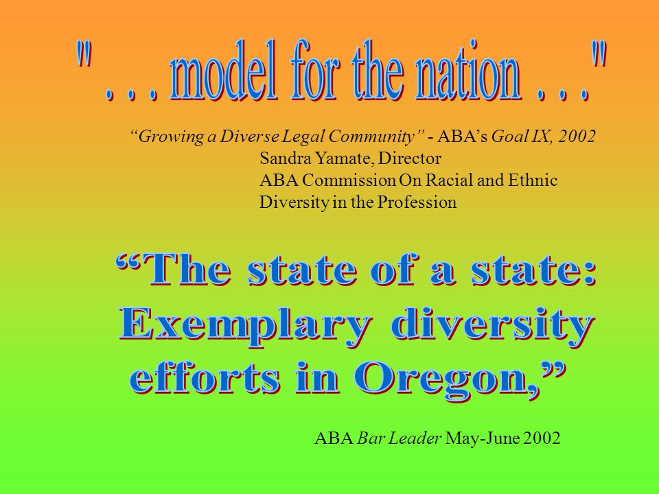 Growing a Diverse Legal Community - ABA's Goal IX, 2002 Sandra Yamate, Director ABA Commission On Racial and Ethnic Diversity in the Profession ABA Bar Leader May-June 2002