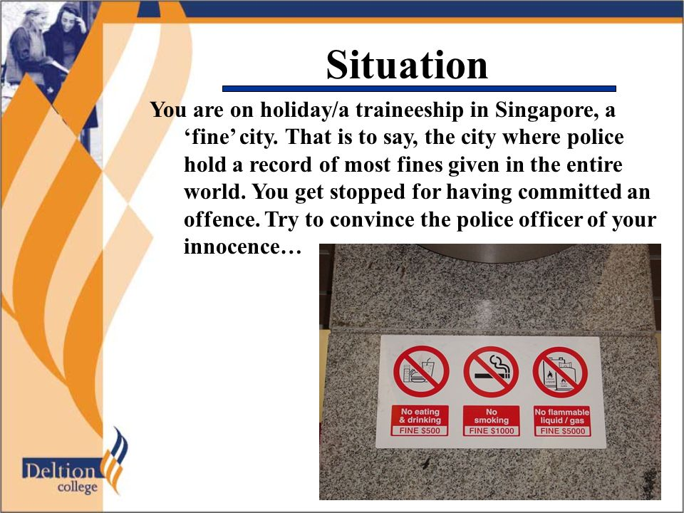Situation You are on holiday/a traineeship in Singapore, a 'fine' city. That is to say, the city where police hold a record of most fines given in the