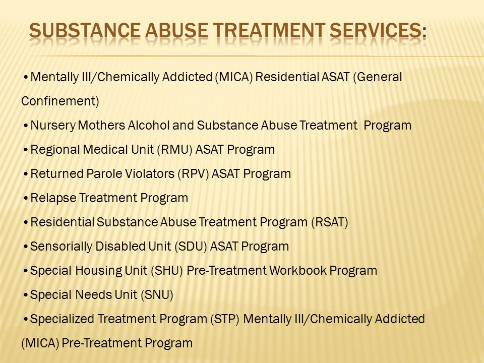 Alcohol and Substance Abuse Treatment Programs (ASAT) Assessment and Program Preparation Unit (APPU) MICA/ASAT Program Behavioral Health Unit (BHU) Mentally Ill/Chemically Addicted (MICA) ASAT Chemical Dependency/Domestic Violence Program (CD/DV) Clean Start (ASAT) Comprehensive Alcohol and Substance Abuse Treatment Program (CASAT) Driving While Intoxicated (DWI) Treatment Program Female Trauma Recovery (FTR) Program Intermediate Care Program Mentally Ill/Chemically Addicted (MICA) ASAT Program